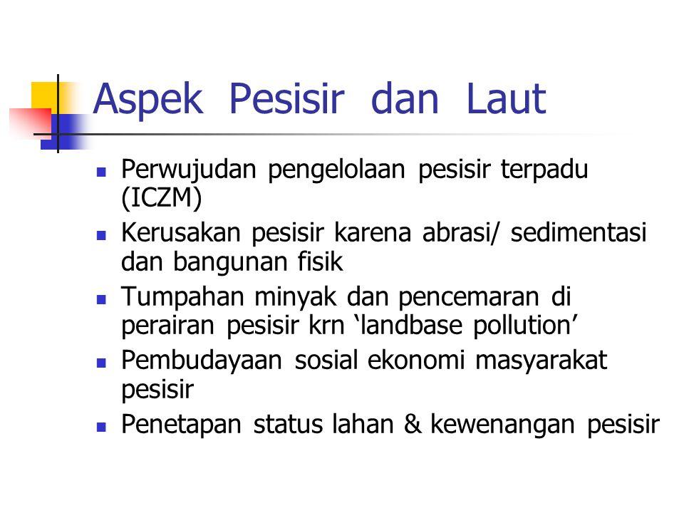 Aspek Pesisir dan Laut Perwujudan pengelolaan pesisir terpadu (ICZM) Kerusakan pesisir karena abrasi/ sedimentasi dan bangunan fisik Tumpahan minyak d