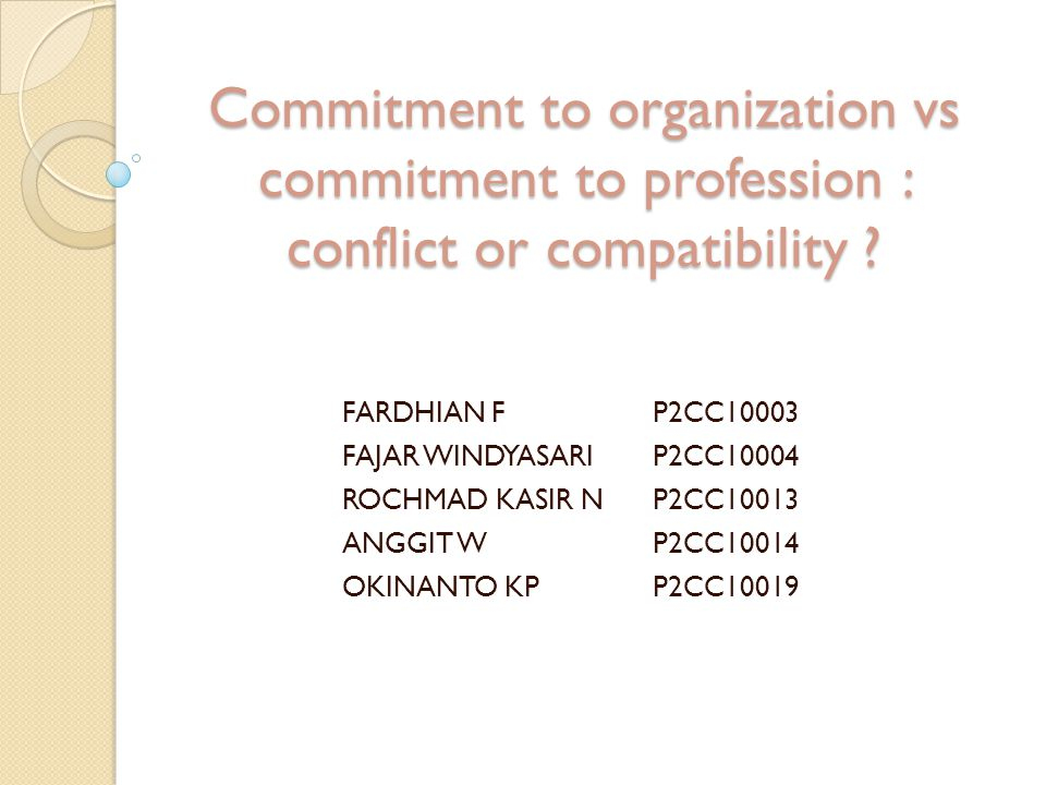 Commitment to organization vs commitment to profession : conflict or compatibility ? FARDHIAN FP2CC10003 FAJAR WINDYASARIP2CC10004 ROCHMAD KASIR NP2CC