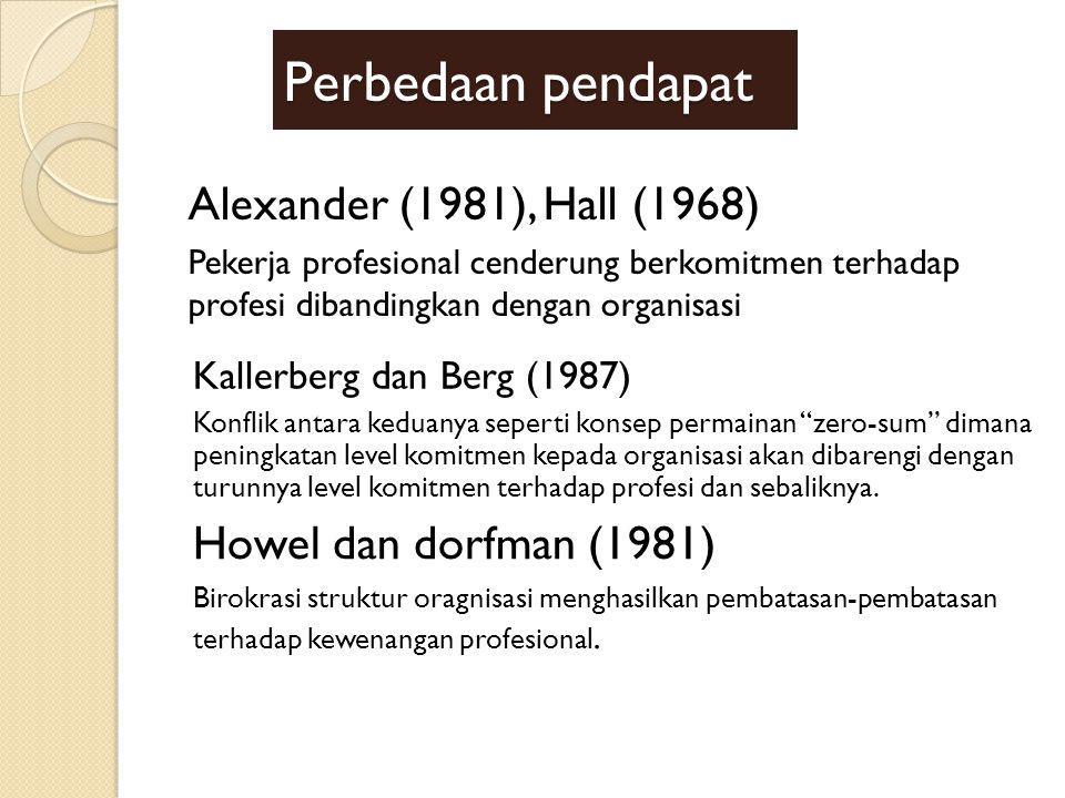 Perbedaan pendapat Alexander (1981), Hall (1968) Pekerja profesional cenderung berkomitmen terhadap profesi dibandingkan dengan organisasi Kallerberg dan Berg (1987) Konflik antara keduanya seperti konsep permainan zero-sum dimana peningkatan level komitmen kepada organisasi akan dibarengi dengan turunnya level komitmen terhadap profesi dan sebaliknya.