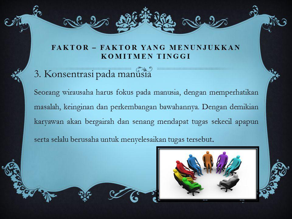 FAKTOR – FAKTOR YANG MENUNJUKKAN KOMITMEN TINGGI 3. Konsentrasi pada manusia Seorang wirausaha harus fokus pada manusia, dengan memperhatikan masalah,