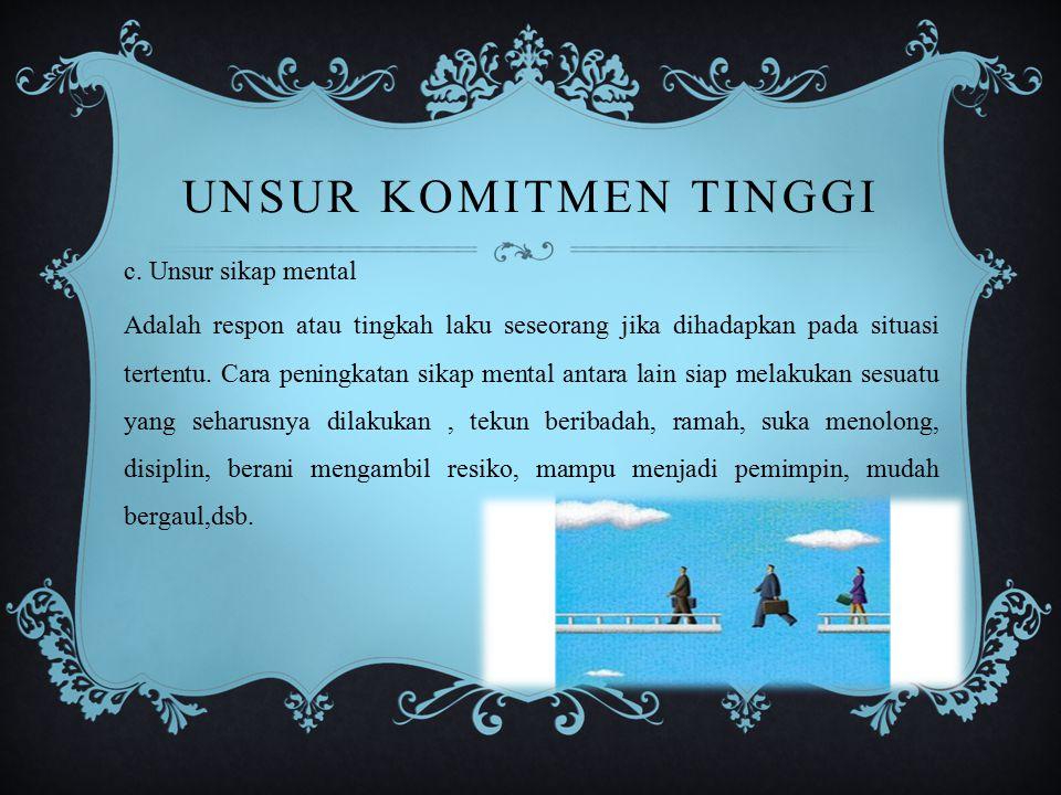 UNSUR KOMITMEN TINGGI c. Unsur sikap mental Adalah respon atau tingkah laku seseorang jika dihadapkan pada situasi tertentu. Cara peningkatan sikap me