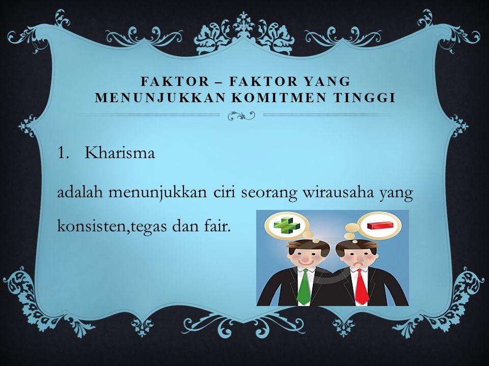 FAKTOR – FAKTOR YANG MENUNJUKKAN KOMITMEN TINGGI 1.Kharisma adalah menunjukkan ciri seorang wirausaha yang konsisten,tegas dan fair.