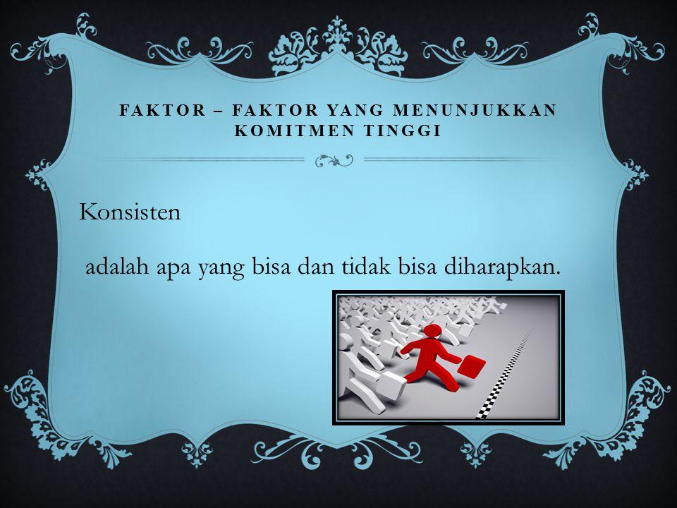 FAKTOR – FAKTOR YANG MENUNJUKKAN KOMITMEN TINGGI Konsisten adalah apa yang bisa dan tidak bisa diharapkan.