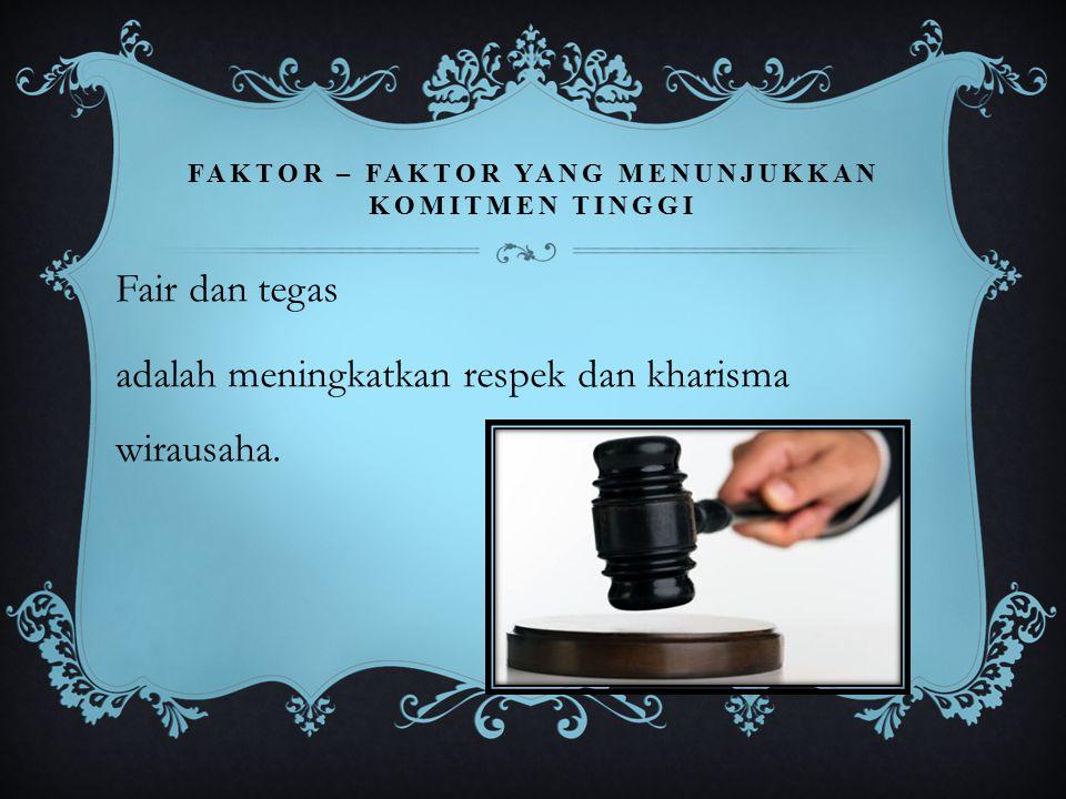 FAKTOR – FAKTOR YANG MENUNJUKKAN KOMITMEN TINGGI Fair dan tegas adalah meningkatkan respek dan kharisma wirausaha.
