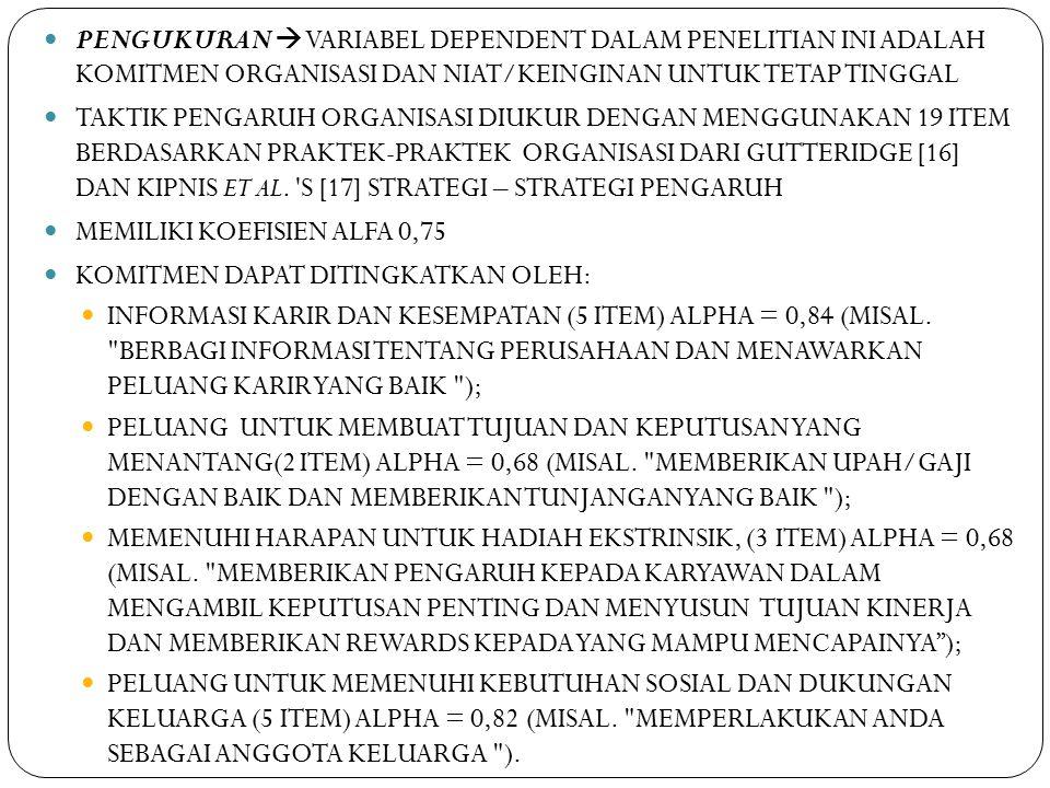 PENGUKURAN  VARIABEL DEPENDENT DALAM PENELITIAN INI ADALAH KOMITMEN ORGANISASI DAN NIAT/KEINGINAN UNTUK TETAP TINGGAL TAKTIK PENGARUH ORGANISASI DIUKUR DENGAN MENGGUNAKAN 19 ITEM BERDASARKAN PRAKTEK-PRAKTEK ORGANISASI DARI GUTTERIDGE [16] DAN KIPNIS ET AL.
