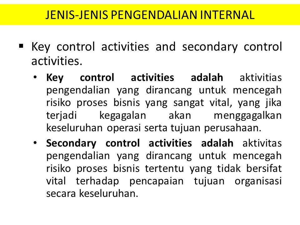 JENIS-JENIS PENGENDALIAN INTERNAL  Key control activities and secondary control activities. Key control activities adalah aktivitias pengendalian yan
