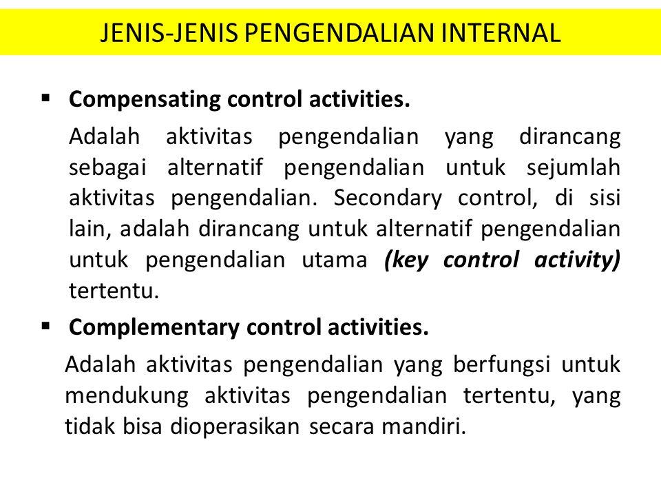 JENIS-JENIS PENGENDALIAN INTERNAL  Compensating control activities. Adalah aktivitas pengendalian yang dirancang sebagai alternatif pengendalian untu