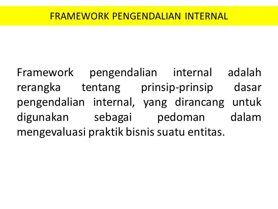 FRAMEWORK PENGENDALIAN INTERNAL Framework pengendalian internal adalah rerangka tentang prinsip-prinsip dasar pengendalian internal, yang dirancang un