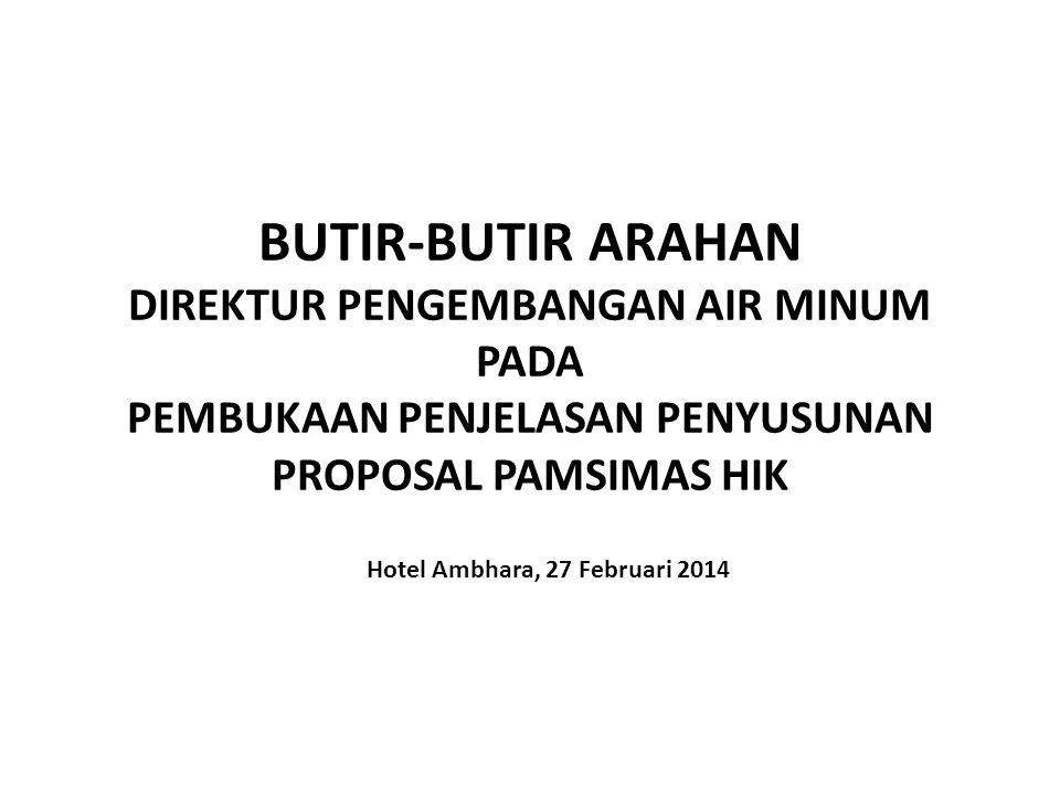 BUTIR-BUTIR ARAHAN DIREKTUR PENGEMBANGAN AIR MINUM PADA PEMBUKAAN PENJELASAN PENYUSUNAN PROPOSAL PAMSIMAS HIK Hotel Ambhara, 27 Februari 2014