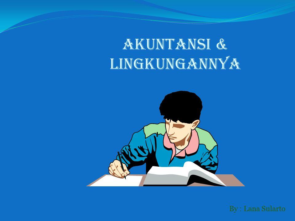 By : Lana Sularto AKUNTANSI & LINGKUNGANNYA