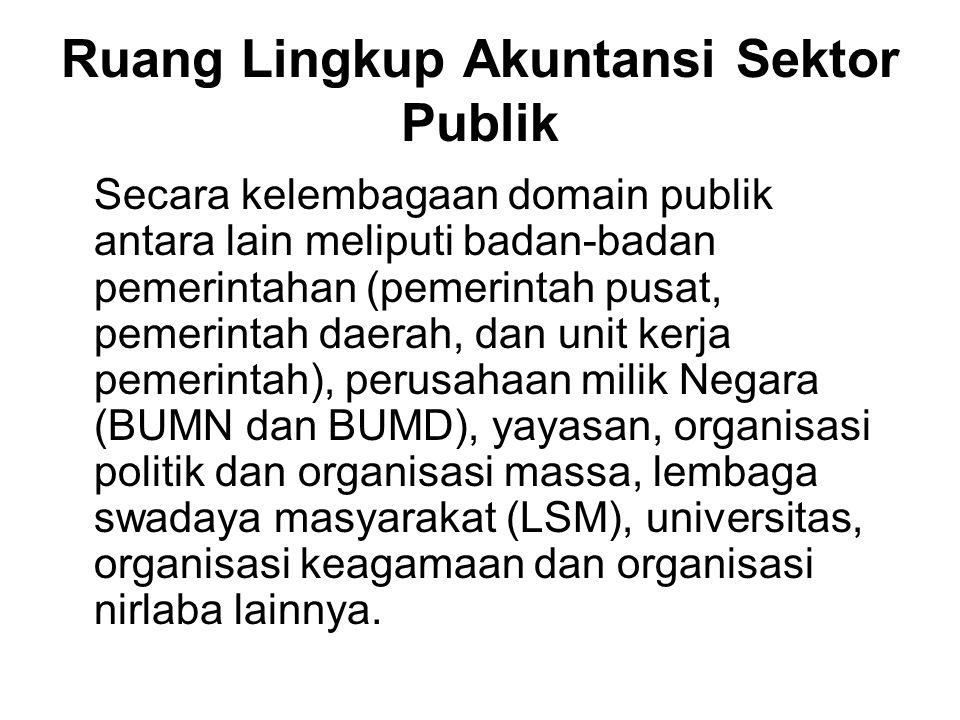 Ruang Lingkup Akuntansi Sektor Publik Secara kelembagaan domain publik antara lain meliputi badan-badan pemerintahan (pemerintah pusat, pemerintah dae