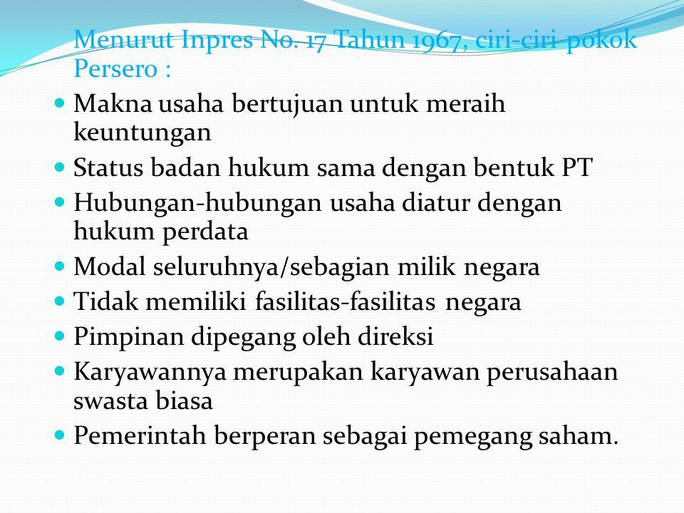 Menurut Inpres No. 17 Tahun 1967, ciri-ciri pokok Persero : Makna usaha bertujuan untuk meraih keuntungan Status badan hukum sama dengan bentuk PT Hub