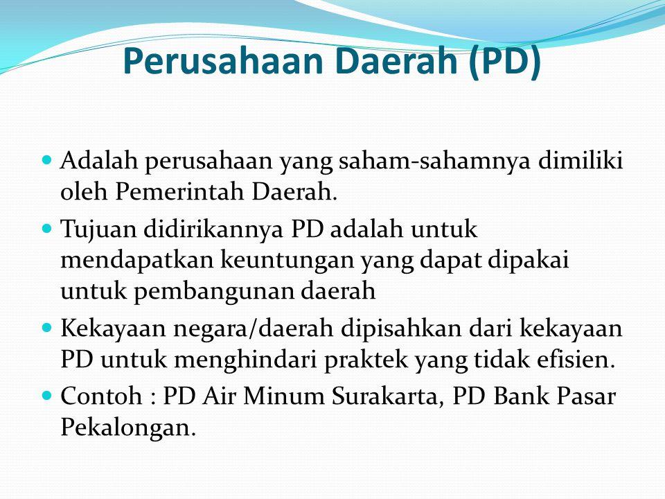 Perusahaan Daerah (PD) Adalah perusahaan yang saham-sahamnya dimiliki oleh Pemerintah Daerah. Tujuan didirikannya PD adalah untuk mendapatkan keuntung