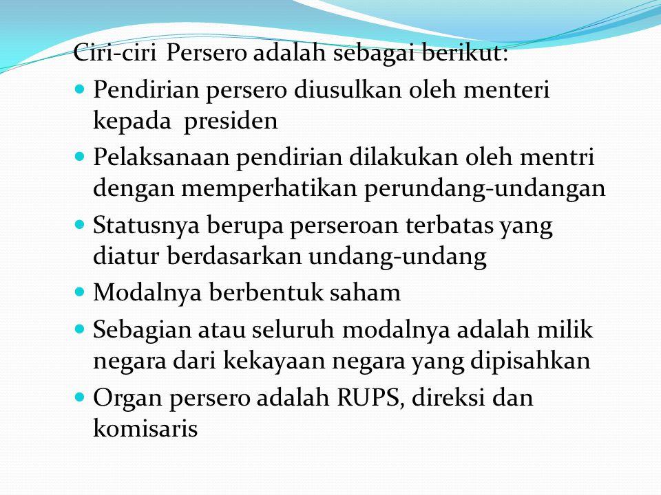 Ciri-ciri Persero adalah sebagai berikut: Pendirian persero diusulkan oleh menteri kepada presiden Pelaksanaan pendirian dilakukan oleh mentri dengan