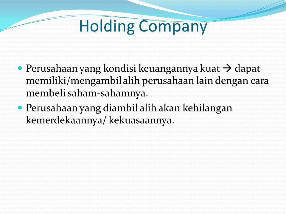 Holding Company Perusahaan yang kondisi keuangannya kuat  dapat memiliki/mengambil alih perusahaan lain dengan cara membeli saham-sahamnya. Perusahaa