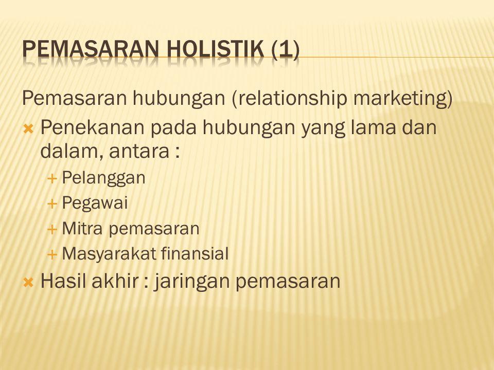 Pemasaran hubungan (relationship marketing)  Penekanan pada hubungan yang lama dan dalam, antara :  Pelanggan  Pegawai  Mitra pemasaran  Masyarak