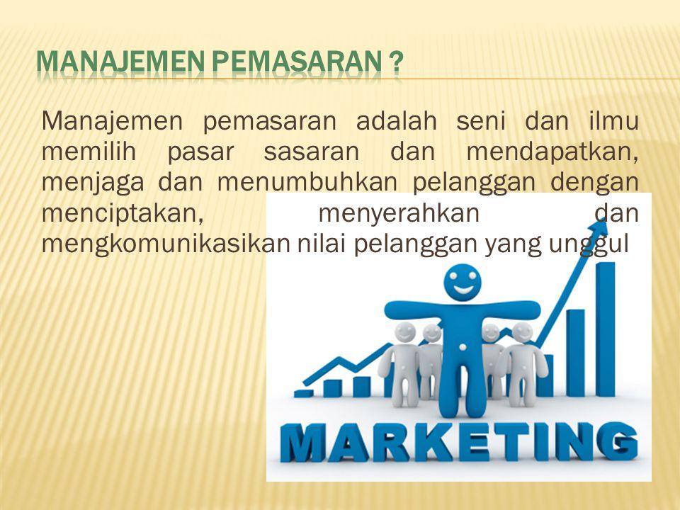Manajemen pemasaran adalah seni dan ilmu memilih pasar sasaran dan mendapatkan, menjaga dan menumbuhkan pelanggan dengan menciptakan, menyerahkan dan