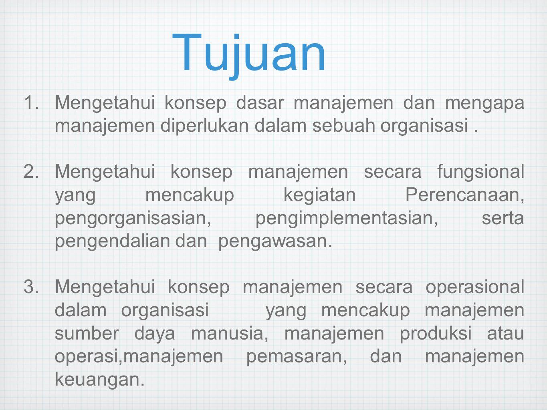 Tujuan 1.Mengetahui konsep dasar manajemen dan mengapa manajemen diperlukan dalam sebuah organisasi. 2.Mengetahui konsep manajemen secara fungsional y