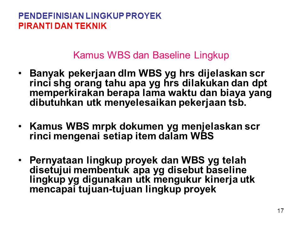 17 Kamus WBS dan Baseline Lingkup Banyak pekerjaan dlm WBS yg hrs dijelaskan scr rinci shg orang tahu apa yg hrs dilakukan dan dpt memperkirakan berapa lama waktu dan biaya yang dibutuhkan utk menyelesaikan pekerjaan tsb.