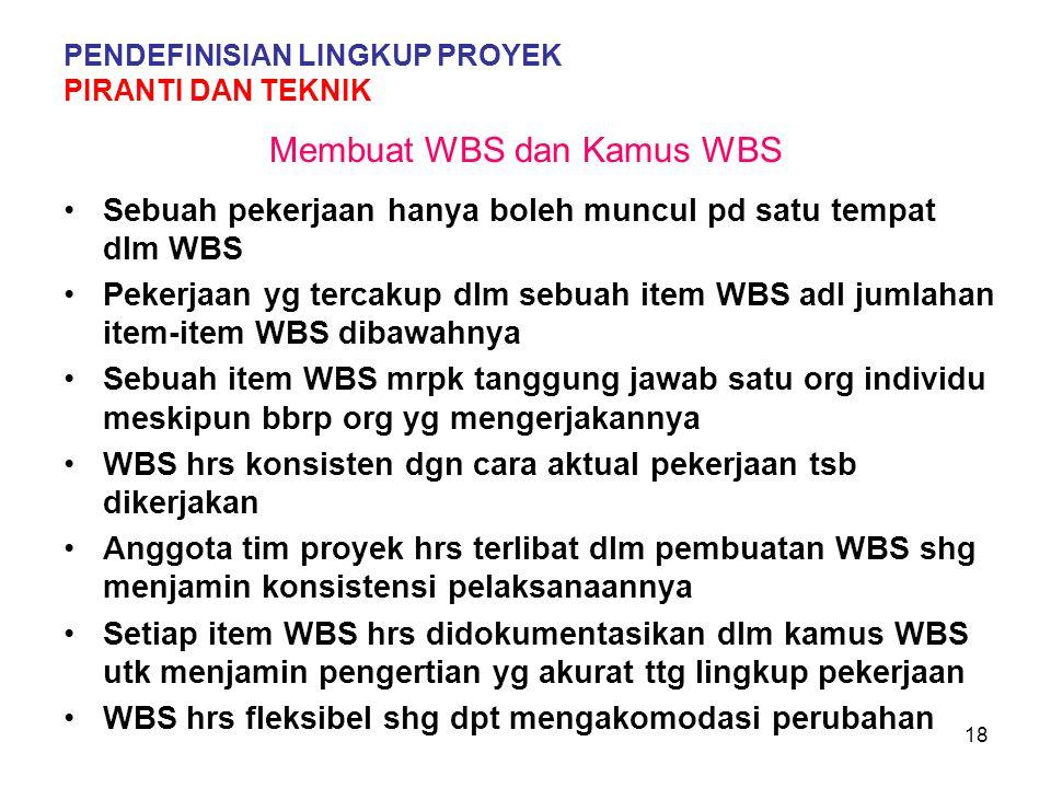 18 Membuat WBS dan Kamus WBS Sebuah pekerjaan hanya boleh muncul pd satu tempat dlm WBS Pekerjaan yg tercakup dlm sebuah item WBS adl jumlahan item-item WBS dibawahnya Sebuah item WBS mrpk tanggung jawab satu org individu meskipun bbrp org yg mengerjakannya WBS hrs konsisten dgn cara aktual pekerjaan tsb dikerjakan Anggota tim proyek hrs terlibat dlm pembuatan WBS shg menjamin konsistensi pelaksanaannya Setiap item WBS hrs didokumentasikan dlm kamus WBS utk menjamin pengertian yg akurat ttg lingkup pekerjaan WBS hrs fleksibel shg dpt mengakomodasi perubahan PENDEFINISIAN LINGKUP PROYEK PIRANTI DAN TEKNIK