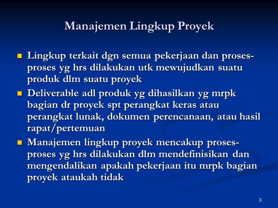 3 Manajemen Lingkup Proyek Lingkup terkait dgn semua pekerjaan dan proses- proses yg hrs dilakukan utk mewujudkan suatu produk dlm suatu proyek Lingku