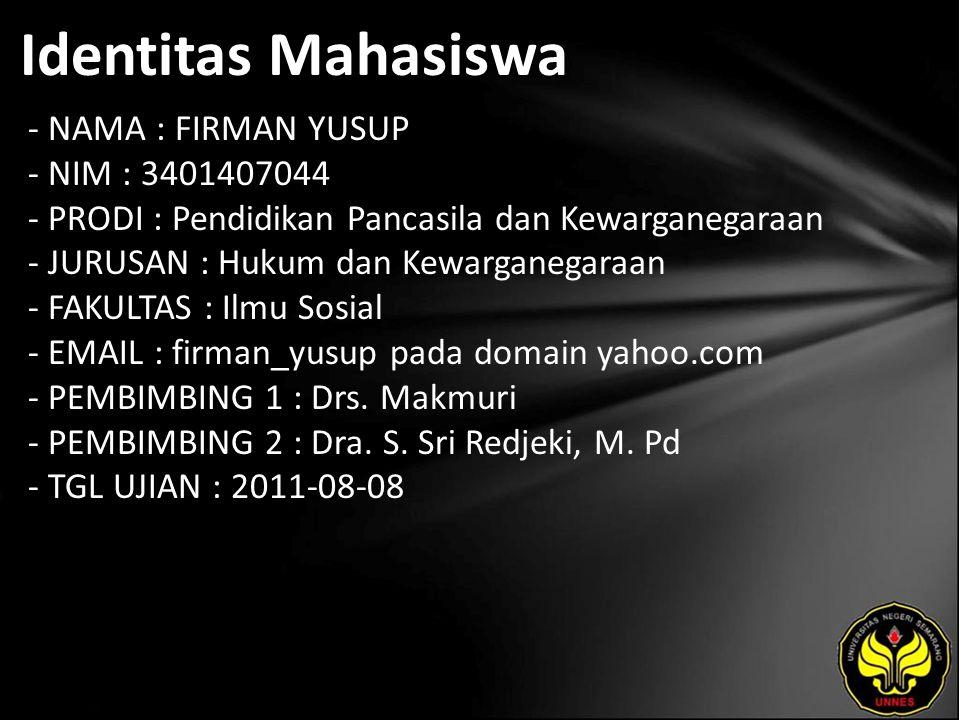 Identitas Mahasiswa - NAMA : FIRMAN YUSUP - NIM : 3401407044 - PRODI : Pendidikan Pancasila dan Kewarganegaraan - JURUSAN : Hukum dan Kewarganegaraan - FAKULTAS : Ilmu Sosial - EMAIL : firman_yusup pada domain yahoo.com - PEMBIMBING 1 : Drs.