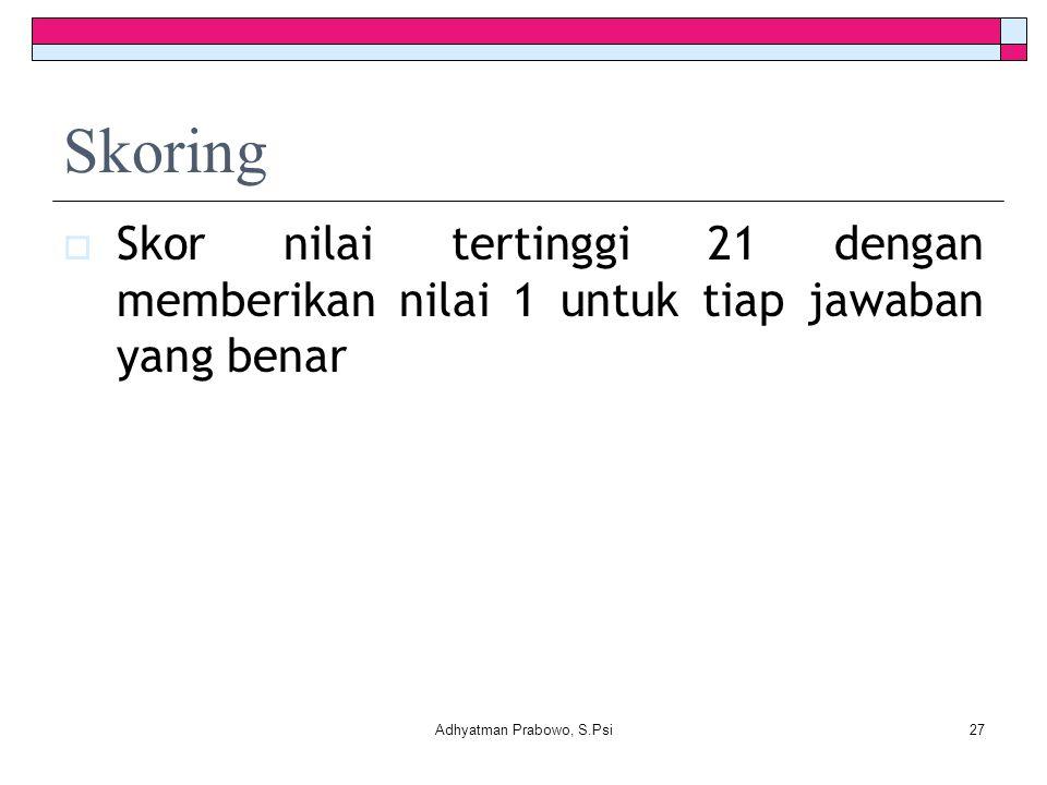 Skoring  Skor nilai tertinggi 21 dengan memberikan nilai 1 untuk tiap jawaban yang benar Adhyatman Prabowo, S.Psi27