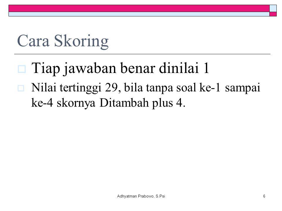 Cara Skoring  Tiap jawaban benar dinilai 1  Nilai tertinggi 29, bila tanpa soal ke-1 sampai ke-4 skornya Ditambah plus 4. Adhyatman Prabowo, S.Psi6