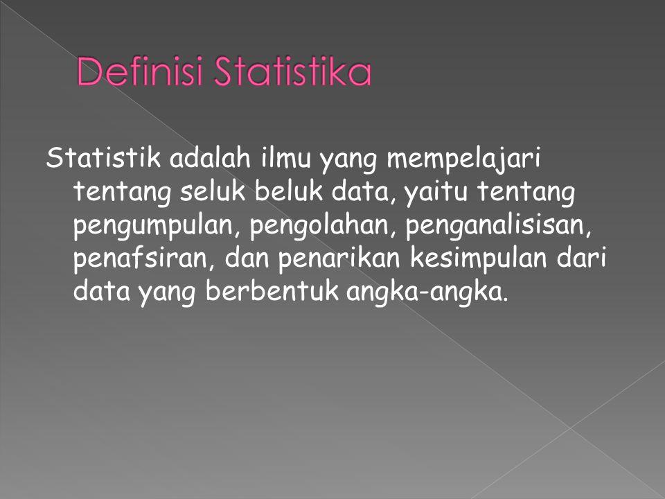 Statistik adalah ilmu yang mempelajari tentang seluk beluk data, yaitu tentang pengumpulan, pengolahan, penganalisisan, penafsiran, dan penarikan kesimpulan dari data yang berbentuk angka-angka.