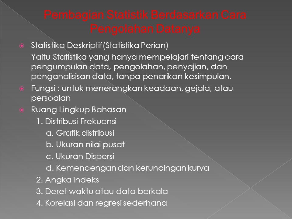  Statistika Deskriptif(Statistika Perian) Yaitu Statistika yang hanya mempelajari tentang cara pengumpulan data, pengolahan, penyajian, dan penganali