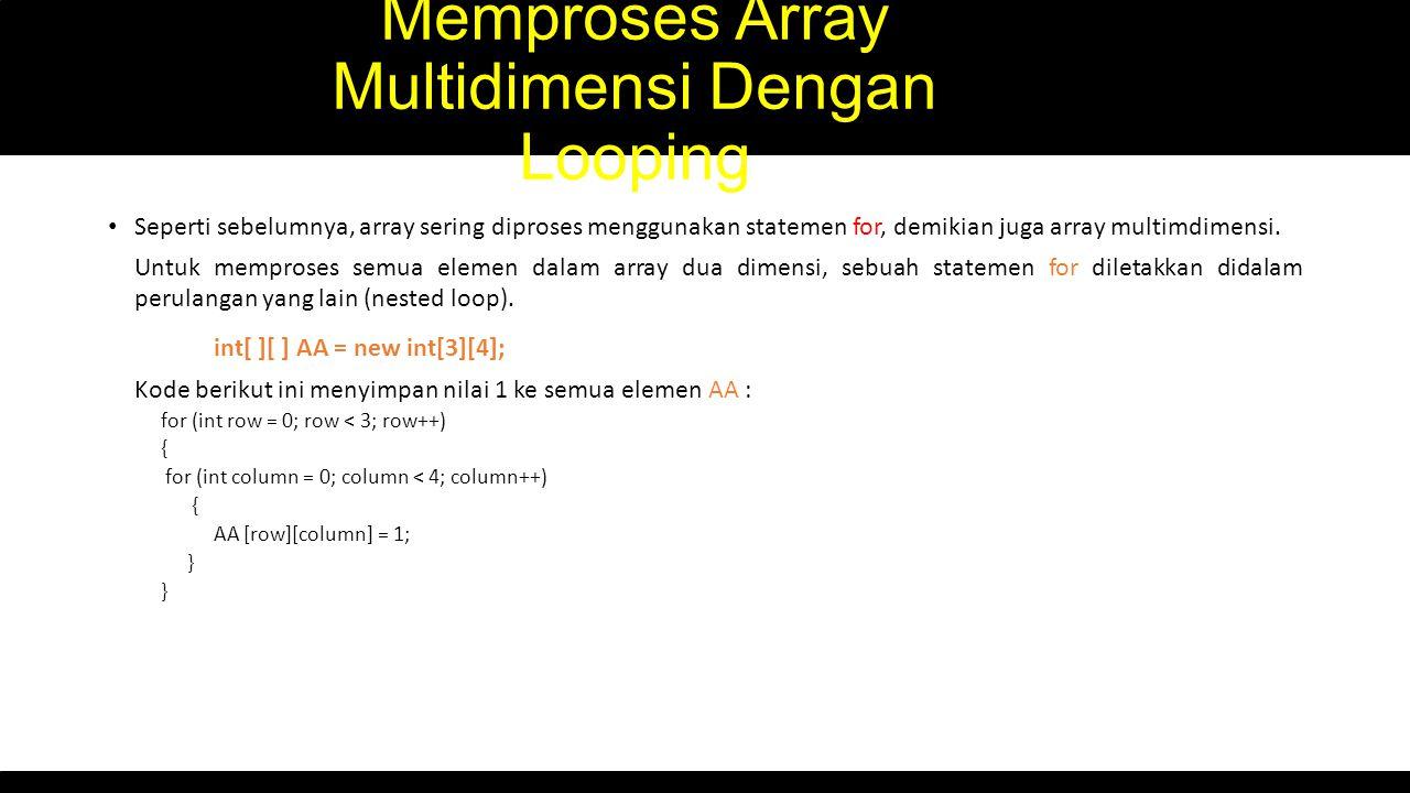 Memproses Array Multidimensi Dengan Looping Seperti sebelumnya, array sering diproses menggunakan statemen for, demikian juga array multimdimensi. Unt