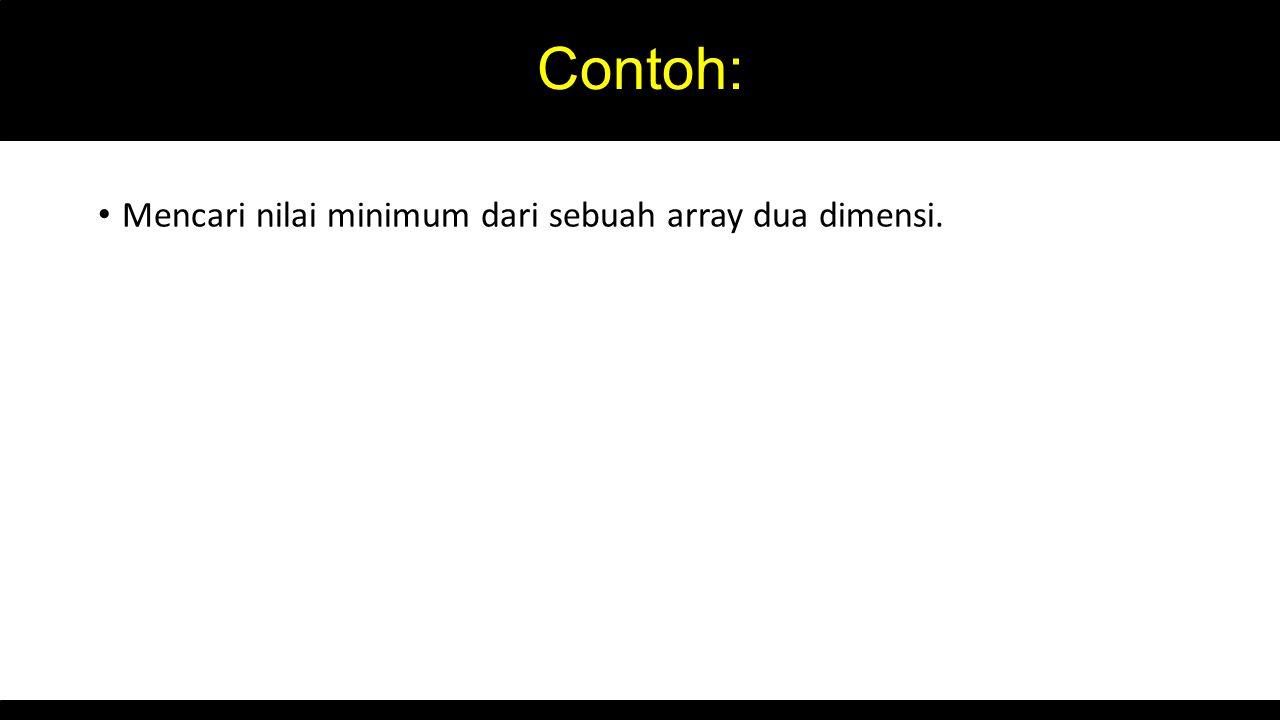 Contoh: Mencari nilai minimum dari sebuah array dua dimensi.