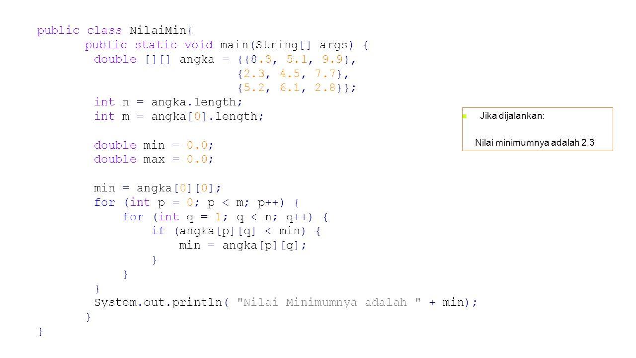 Jika dijalankan: Nilai minimumnya adalah 2.3 public class NilaiMin{ public static void main(String[] args) { double [][] angka = {{8.3, 5.1, 9.9}, {2.