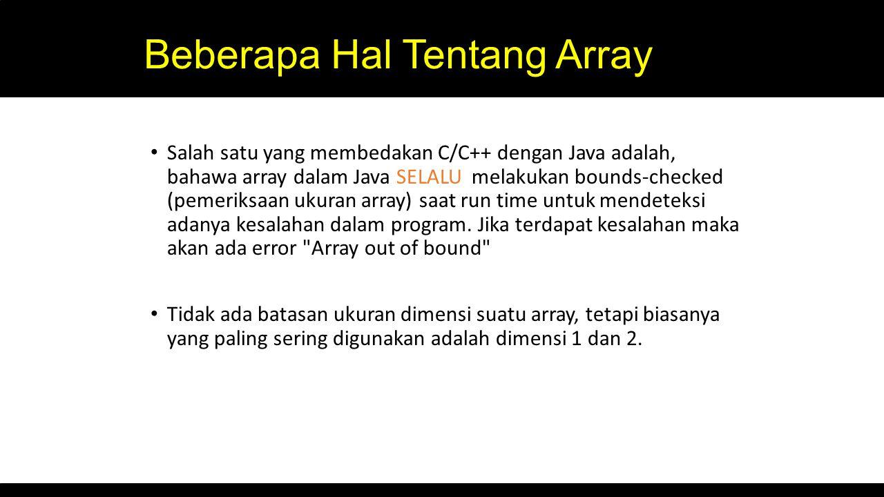 Beberapa Hal Tentang Array Salah satu yang membedakan C/C++ dengan Java adalah, bahawa array dalam Java SELALU melakukan bounds-checked (pemeriksaan u