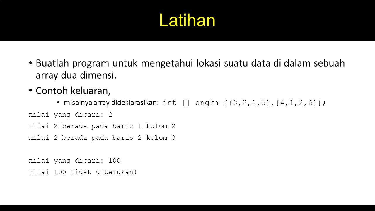 Latihan Buatlah program untuk mengetahui lokasi suatu data di dalam sebuah array dua dimensi. Contoh keluaran, misalnya array dideklarasikan: int [] a