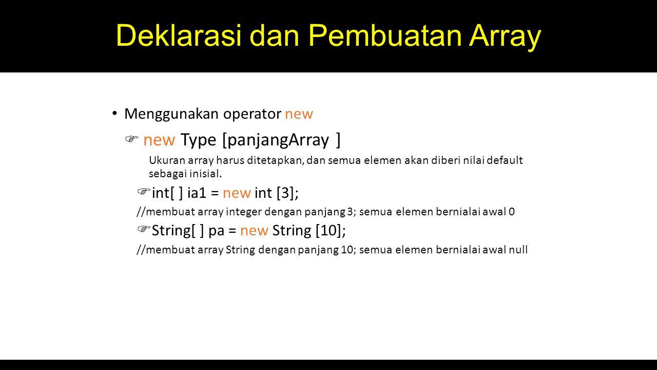 Deklarasi dan Pembuatan Array Menggunakan operator new  new Type [panjangArray ] Ukuran array harus ditetapkan, dan semua elemen akan diberi nilai de