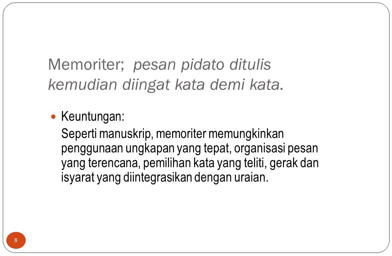 Memoriter; pesan pidato ditulis kemudian diingat kata demi kata. 8 Keuntungan: Seperti manuskrip, memoriter memungkinkan penggunaan ungkapan yang tepa