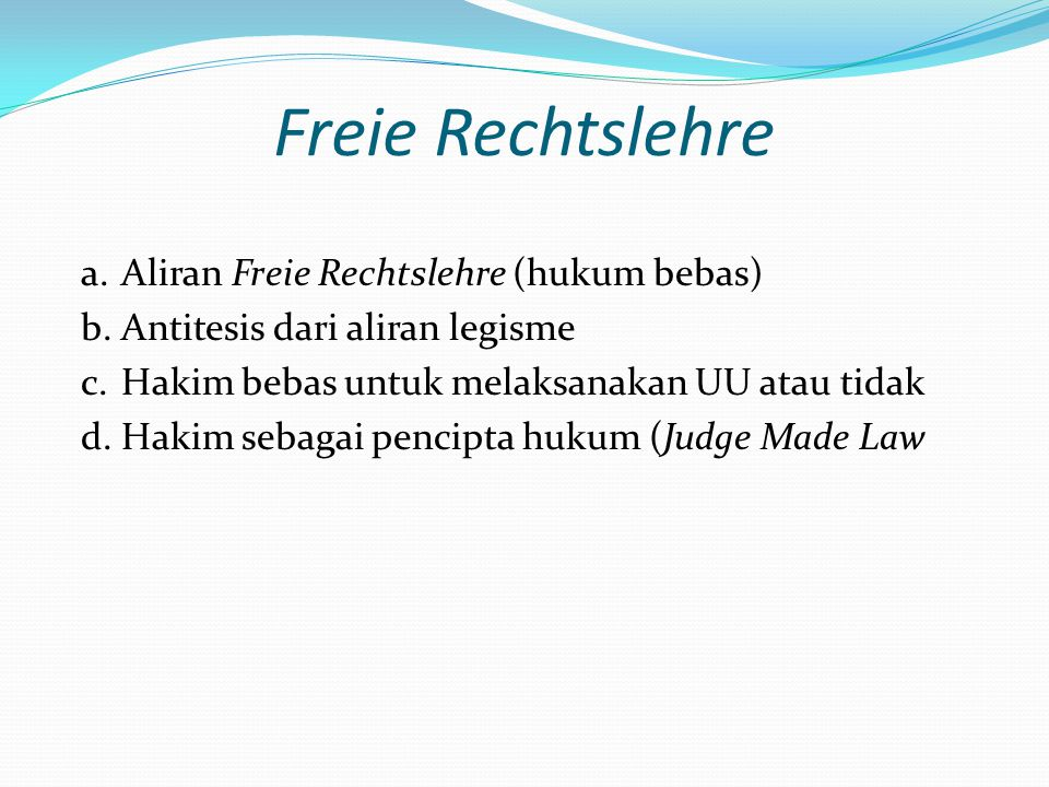 Freie Rechtslehre a.Aliran Freie Rechtslehre (hukum bebas) b.Antitesis dari aliran legisme c.Hakim bebas untuk melaksanakan UU atau tidak d.Hakim seba