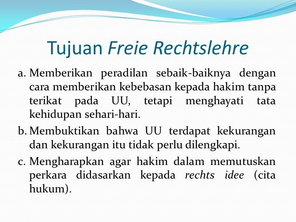 Tujuan Freie Rechtslehre a.Memberikan peradilan sebaik-baiknya dengan cara memberikan kebebasan kepada hakim tanpa terikat pada UU, tetapi menghayati