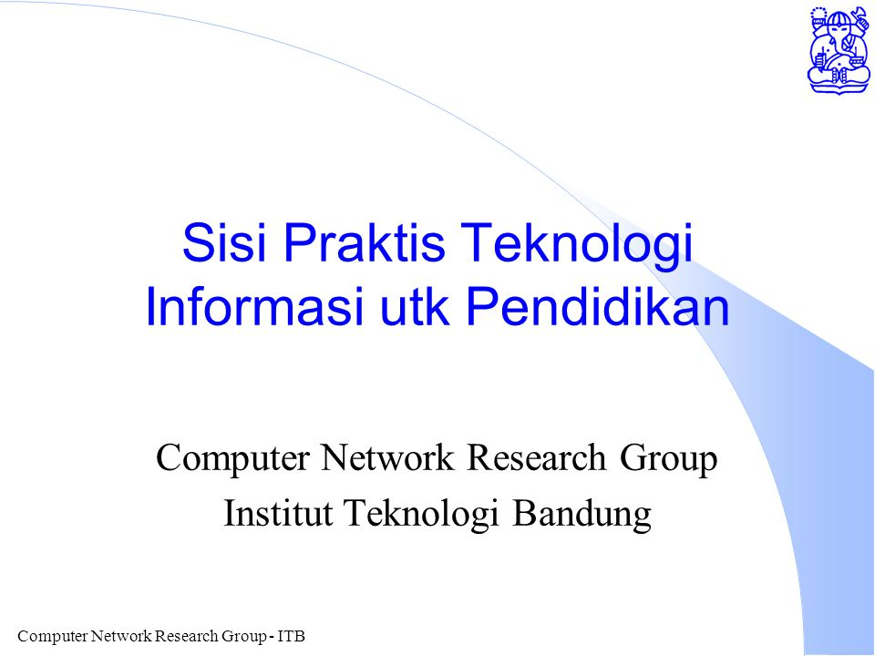 Computer Network Research Group - ITB Sisi Praktis Teknologi Informasi utk Pendidikan Computer Network Research Group Institut Teknologi Bandung