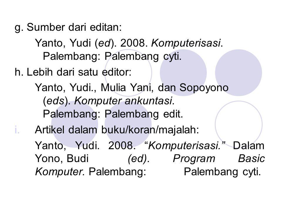 g. Sumber dari editan: Yanto, Yudi (ed). 2008. Komputerisasi. Palembang: Palembang cyti. h. Lebih dari satu editor: Yanto, Yudi., Mulia Yani, dan Sopo