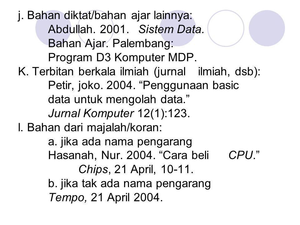 j. Bahan diktat/bahan ajar lainnya: Abdullah. 2001. Sistem Data. Bahan Ajar. Palembang: Program D3 Komputer MDP. K. Terbitan berkala ilmiah (jurnal il
