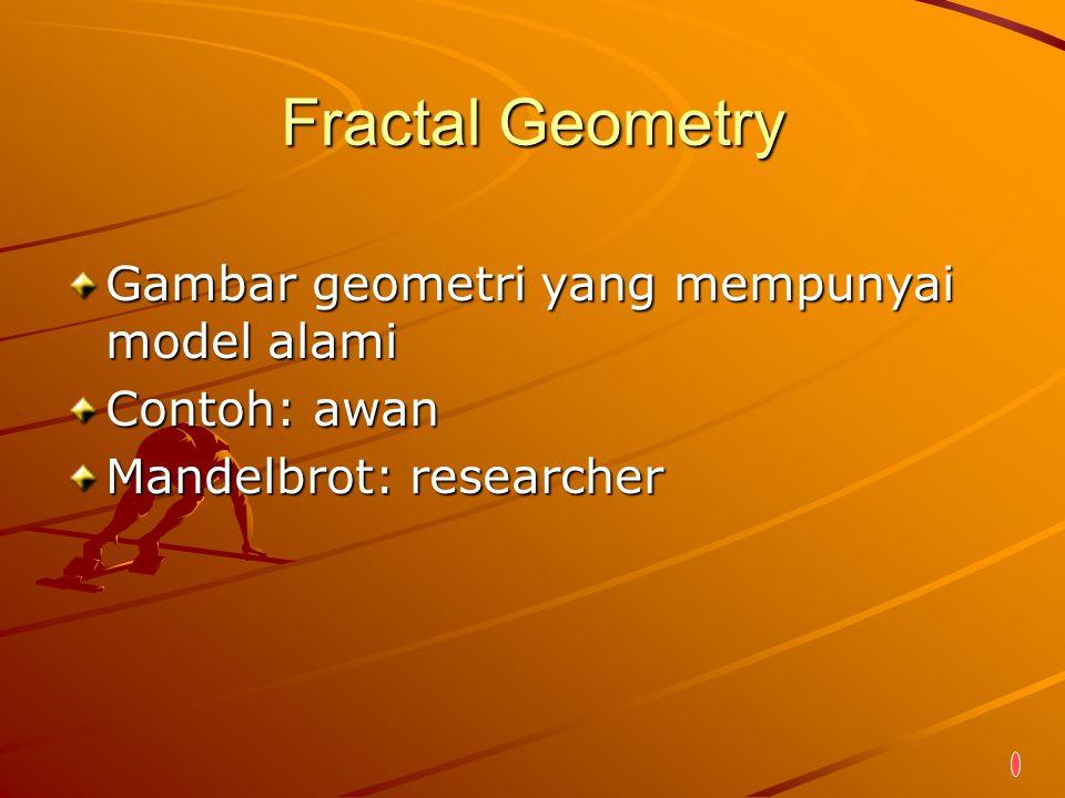 Fractal Geometry Gambar geometri yang mempunyai model alami Contoh: awan Mandelbrot: researcher