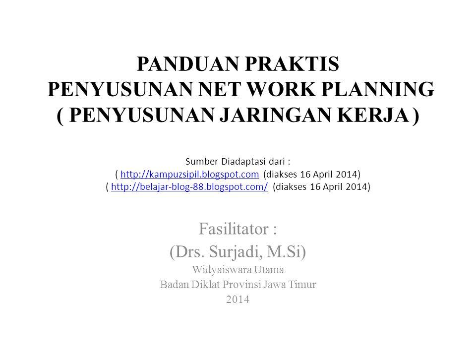 PANDUAN PRAKTIS PENYUSUNAN NET WORK PLANNING ( PENYUSUNAN JARINGAN KERJA ) Fasilitator : (Drs. Surjadi, M.Si) Widyaiswara Utama Badan Diklat Provinsi