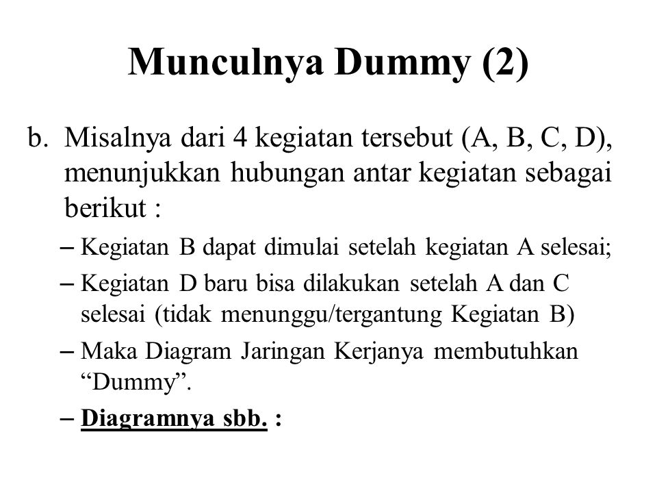 Munculnya Dummy (2) b.Misalnya dari 4 kegiatan tersebut (A, B, C, D), menunjukkan hubungan antar kegiatan sebagai berikut : – Kegiatan B dapat dimulai