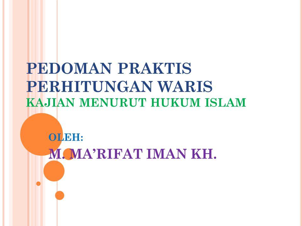 PEDOMAN PRAKTIS PERHITUNGAN WARIS KAJIAN MENURUT HUKUM ISLAM OLEH: M. MA'RIFAT IMAN KH.