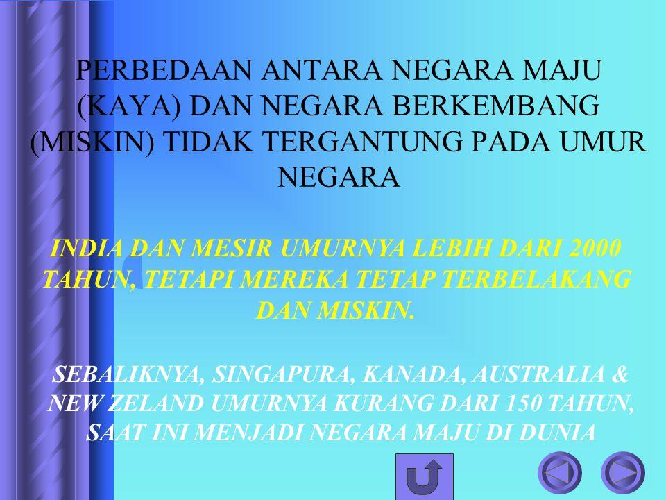 PERBEDAAN ANTARA NEGARA MAJU (KAYA) DAN NEGARA BERKEMBANG (MISKIN) TIDAK TERGANTUNG PADA UMUR NEGARA INDIA DAN MESIR UMURNYA LEBIH DARI 2000 TAHUN, TE