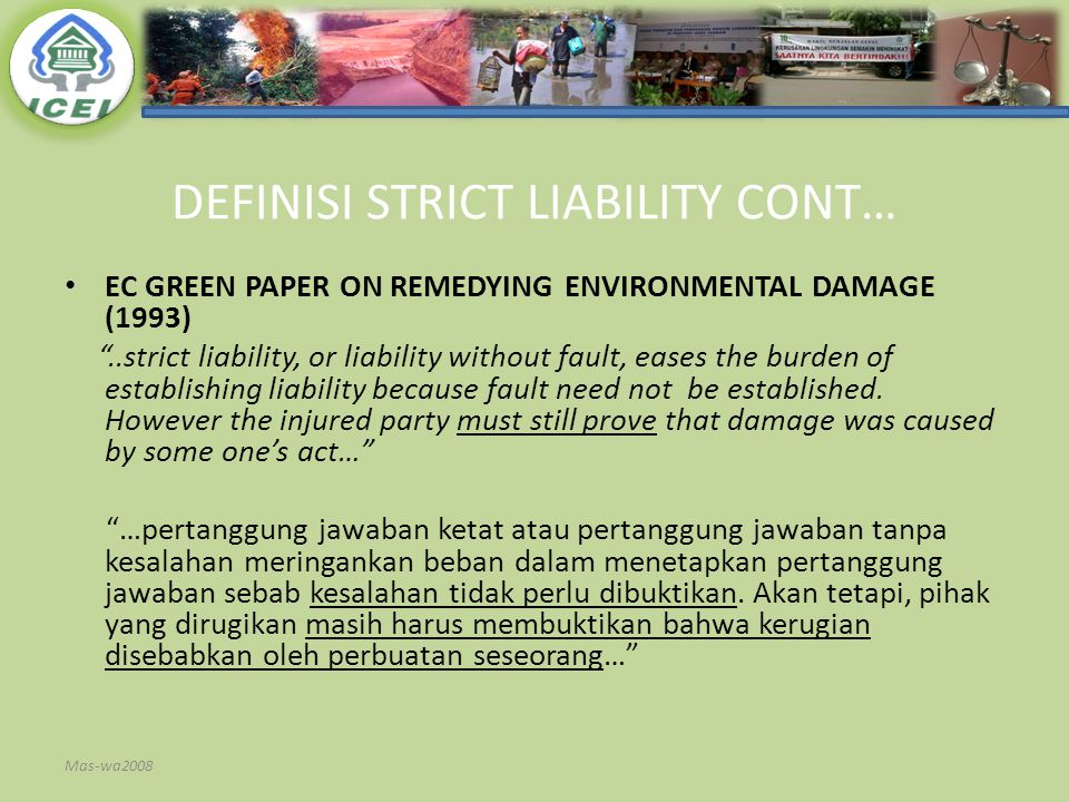 DEFINISI STRICT LIABILITY CONT… EC GREEN PAPER ON REMEDYING ENVIRONMENTAL DAMAGE (1993) ..strict liability, or liability without fault, eases the burden of establishing liability because fault need not be established.