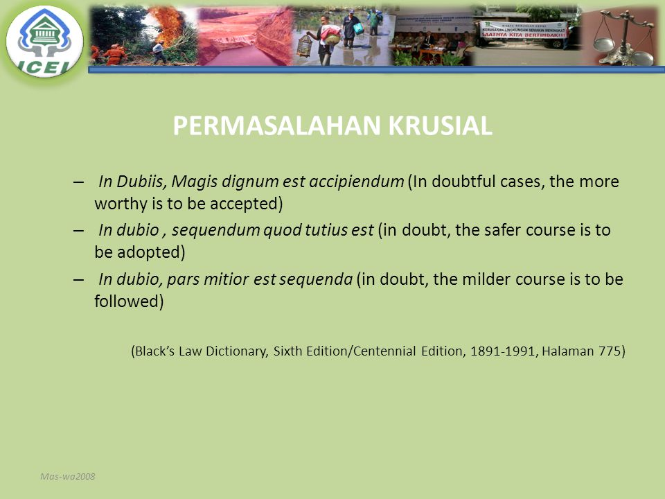 PERMASALAHAN KRUSIAL – In Dubiis, Magis dignum est accipiendum (In doubtful cases, the more worthy is to be accepted) – In dubio, sequendum quod tutius est (in doubt, the safer course is to be adopted) – In dubio, pars mitior est sequenda (in doubt, the milder course is to be followed) (Black's Law Dictionary, Sixth Edition/Centennial Edition, 1891-1991, Halaman 775) Mas-wa2008