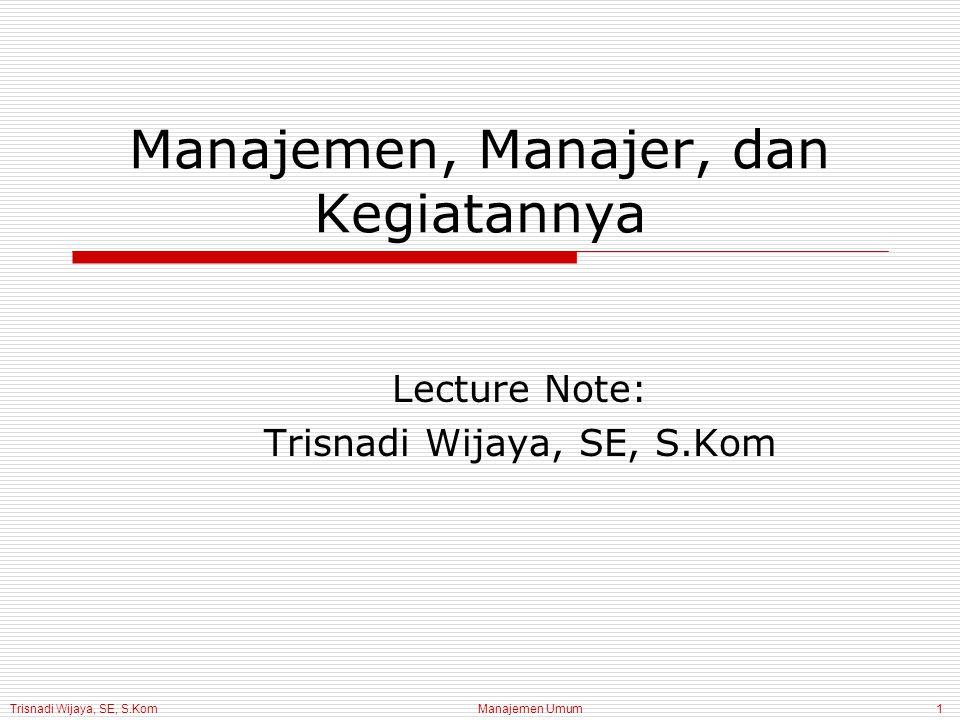 Trisnadi Wijaya, SE, S.Kom Manajemen Umum1 Manajemen, Manajer, dan Kegiatannya Lecture Note: Trisnadi Wijaya, SE, S.Kom